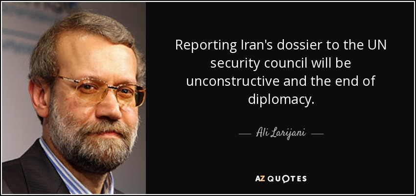 Reporting Iran's dossier to the UN security council will be unconstructive and the end of diplomacy. - Ali Larijani