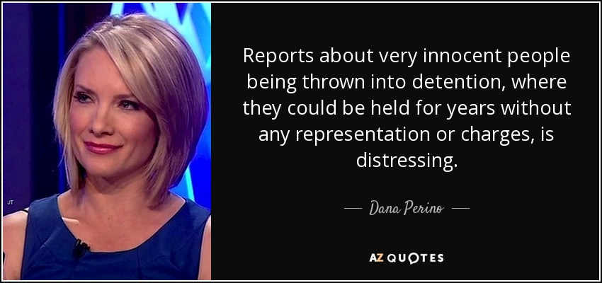 Reports about very innocent people being thrown into detention, where they could be held for years without any representation or charges, is distressing. - Dana Perino