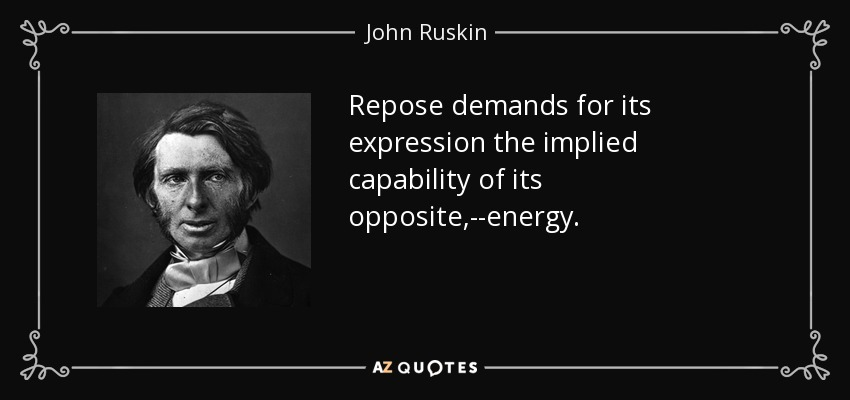 Repose demands for its expression the implied capability of its opposite,--energy. - John Ruskin