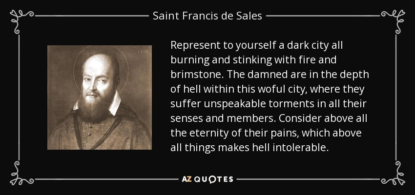 Represent to yourself a dark city all burning and stinking with fire and brimstone. The damned are in the depth of hell within this woful city, where they suffer unspeakable torments in all their senses and members. Consider above all the eternity of their pains, which above all things makes hell intolerable. - Saint Francis de Sales