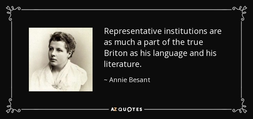 Representative institutions are as much a part of the true Briton as his language and his literature. - Annie Besant
