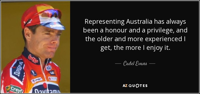 Representing Australia has always been a honour and a privilege, and the older and more experienced I get, the more I enjoy it. - Cadel Evans