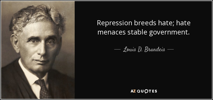 Repression breeds hate; hate menaces stable government. - Louis D. Brandeis