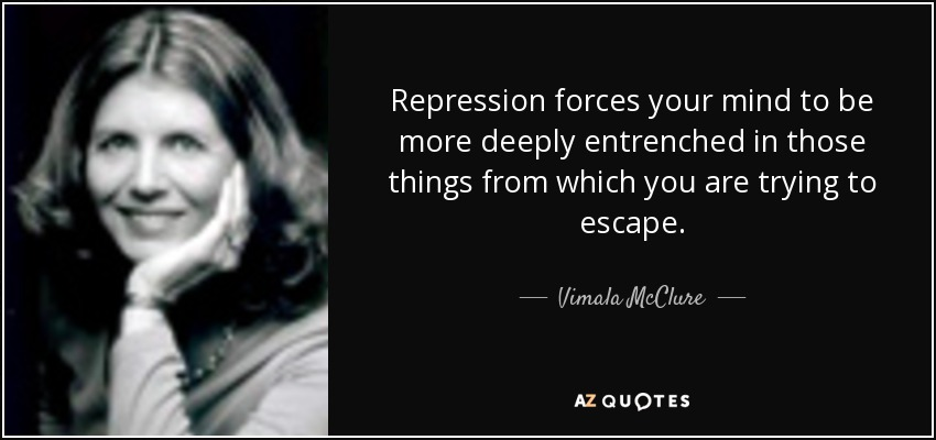 Repression forces your mind to be more deeply entrenched in those things from which you are trying to escape. - Vimala McClure