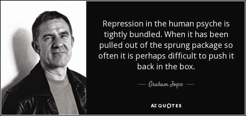 Repression in the human psyche is tightly bundled. When it has been pulled out of the sprung package so often it is perhaps difficult to push it back in the box. - Graham Joyce