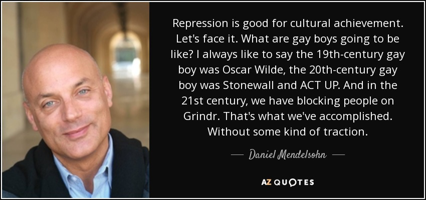 Repression is good for cultural achievement. Let's face it. What are gay boys going to be like? I always like to say the 19th-century gay boy was Oscar Wilde, the 20th-century gay boy was Stonewall and ACT UP. And in the 21st century, we have blocking people on Grindr. That's what we've accomplished. Without some kind of traction. - Daniel Mendelsohn