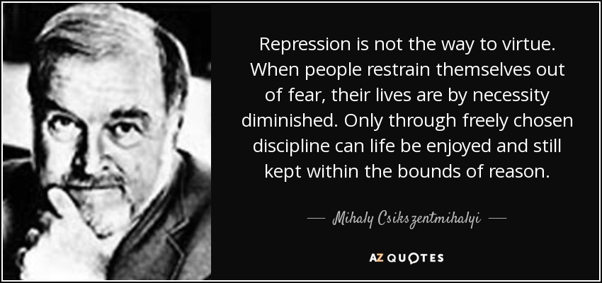 Repression is not the way to virtue. When people restrain themselves out of fear, their lives are by necessity diminished. Only through freely chosen discipline can life be enjoyed and still kept within the bounds of reason. - Mihaly Csikszentmihalyi