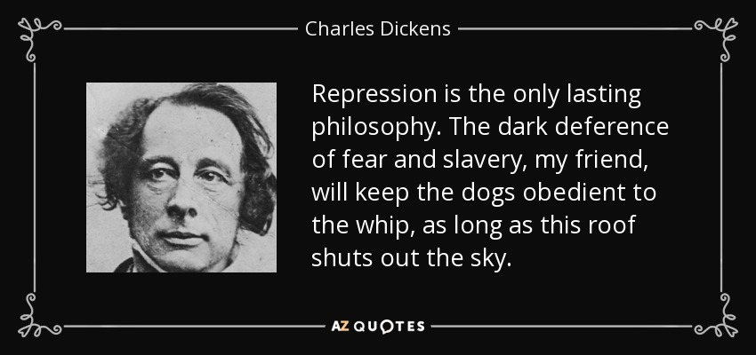 Repression is the only lasting philosophy. The dark deference of fear and slavery, my friend, will keep the dogs obedient to the whip, as long as this roof shuts out the sky. - Charles Dickens