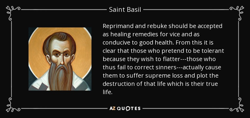 Reprimand and rebuke should be accepted as healing remedies for vice and as conducive to good health. From this it is clear that those who pretend to be tolerant because they wish to flatter---those who thus fail to correct sinners---actually cause them to suffer supreme loss and plot the destruction of that life which is their true life. - Saint Basil