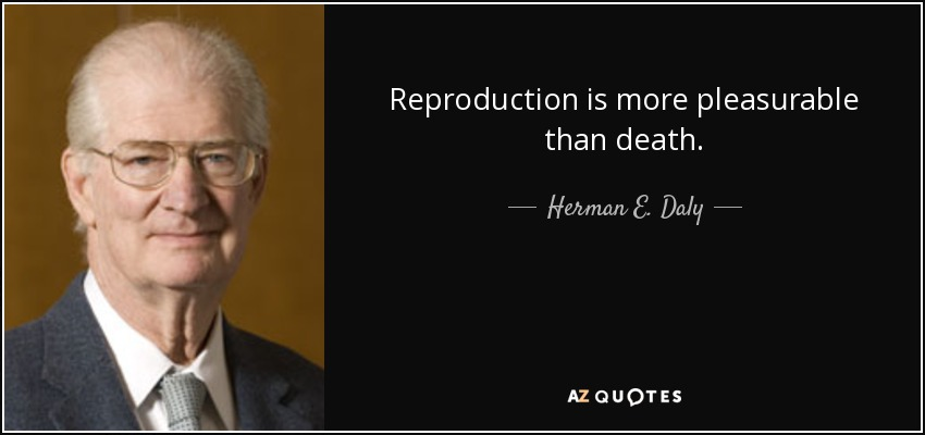 Reproduction is more pleasurable than death. - Herman E. Daly