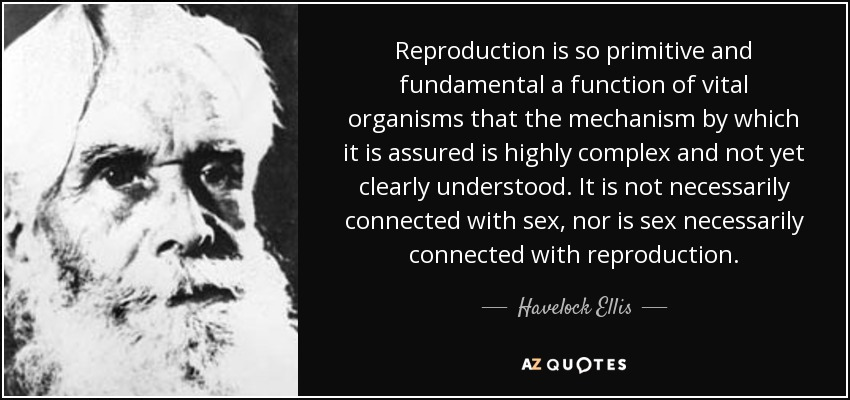 Reproduction is so primitive and fundamental a function of vital organisms that the mechanism by which it is assured is highly complex and not yet clearly understood. It is not necessarily connected with sex, nor is sex necessarily connected with reproduction. - Havelock Ellis