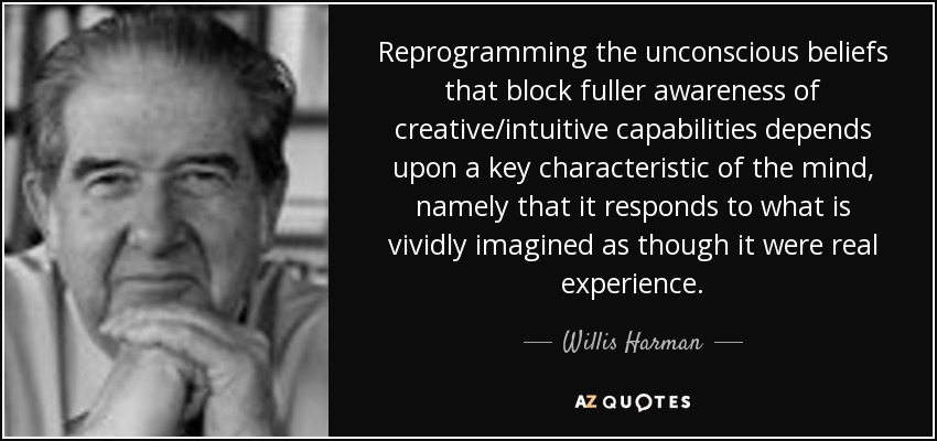 Reprogramming the unconscious beliefs that block fuller awareness of creative/intuitive capabilities depends upon a key characteristic of the mind, namely that it responds to what is vividly imagined as though it were real experience. - Willis Harman