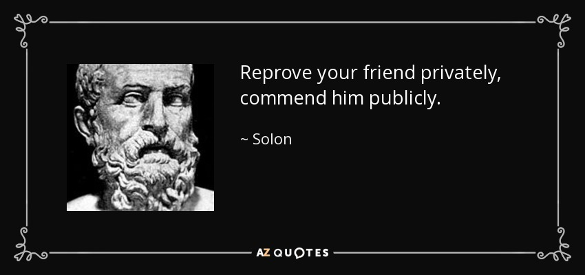 Reprove your friend privately, commend him publicly. - Solon