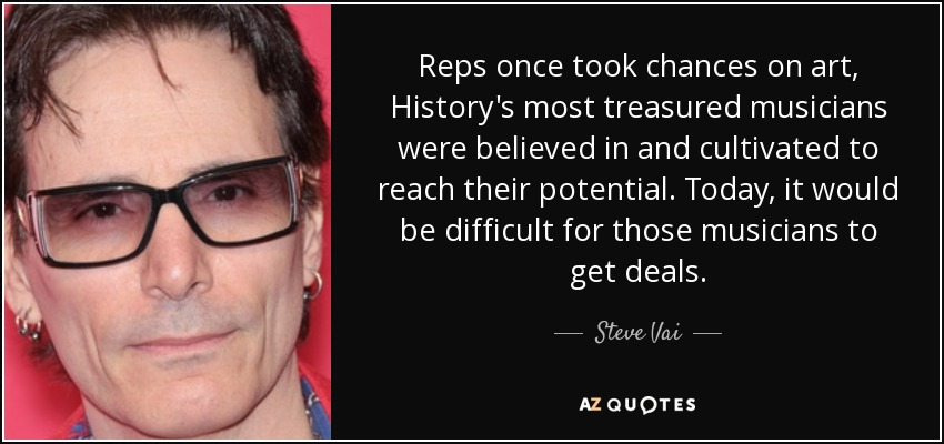 Reps once took chances on art, History's most treasured musicians were believed in and cultivated to reach their potential. Today, it would be difficult for those musicians to get deals. - Steve Vai
