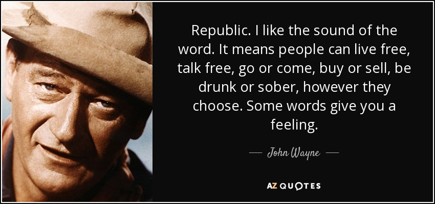 Republic. I like the sound of the word. It means people can live free, talk free, go or come, buy or sell, be drunk or sober, however they choose. Some words give you a feeling. - John Wayne