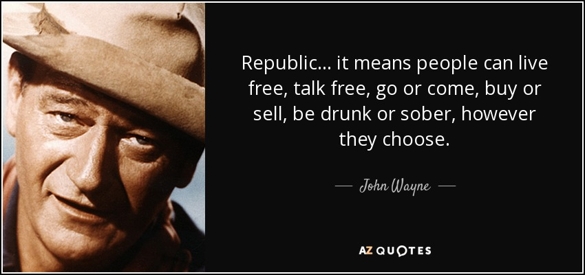 Republic . . . it means people can live free, talk free, go or come, buy or sell, be drunk or sober, however they choose. - John Wayne