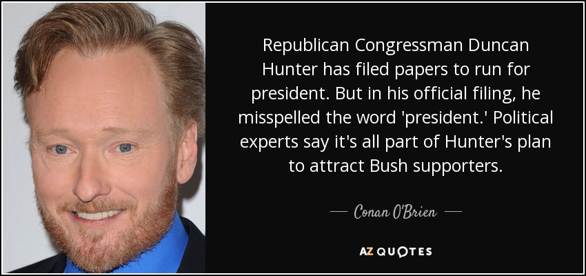 Republican Congressman Duncan Hunter has filed papers to run for president. But in his official filing, he misspelled the word 'president.' Political experts say it's all part of Hunter's plan to attract Bush supporters. - Conan O'Brien