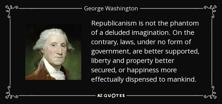Republicanism is not the phantom of a deluded imagination. On the contrary, laws, under no form of government, are better supported, liberty and property better secured, or happiness more effectually dispensed to mankind. - George Washington