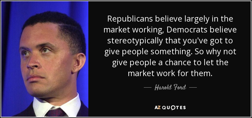 Republicans believe largely in the market working, Democrats believe stereotypically that you've got to give people something. So why not give people a chance to let the market work for them. - Harold Ford, Jr.
