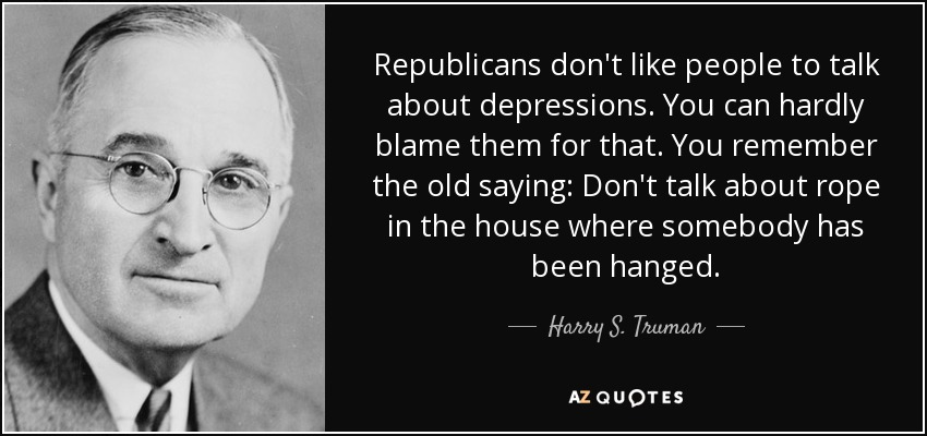 Republicans don't like people to talk about depressions. You can hardly blame them for that. You remember the old saying: Don't talk about rope in the house where somebody has been hanged. - Harry S. Truman