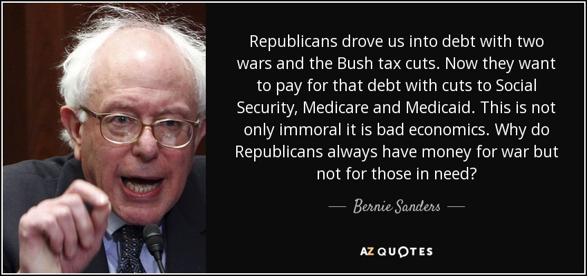 Republicans drove us into debt with two wars and the Bush tax cuts. Now they want to pay for that debt with cuts to Social Security, Medicare and Medicaid. This is not only immoral it is bad economics. Why do Republicans always have money for war but not for those in need? - Bernie Sanders