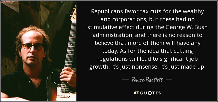 Republicans favor tax cuts for the wealthy and corporations, but these had no stimulative effect during the George W. Bush administration, and there is no reason to believe that more of them will have any today. As for the idea that cutting regulations will lead to significant job growth, it's just nonsense. It's just made up. - Bruce Bartlett