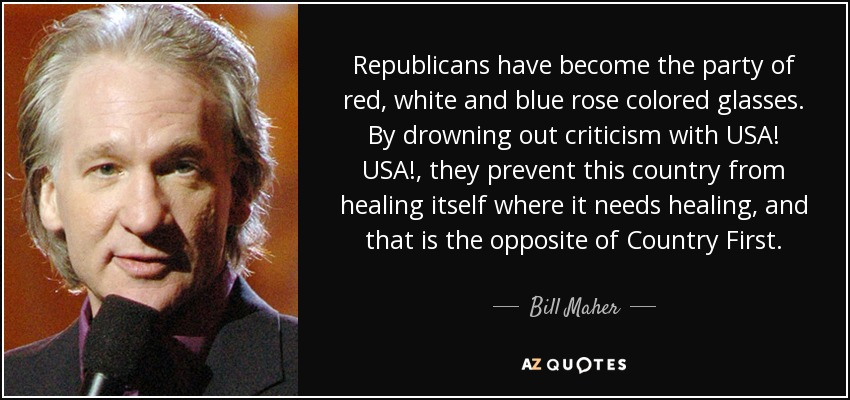 Republicans have become the party of red, white and blue rose colored glasses. By drowning out criticism with USA! USA!, they prevent this country from healing itself where it needs healing, and that is the opposite of Country First. - Bill Maher