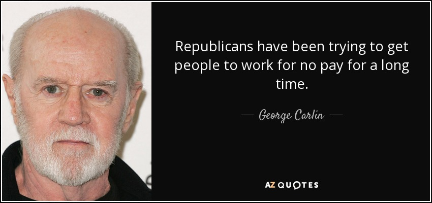 Republicans have been trying to get people to work for no pay for a long time. - George Carlin