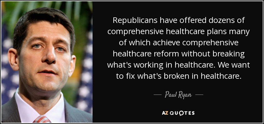 Republicans have offered dozens of comprehensive healthcare plans many of which achieve comprehensive healthcare reform without breaking what's working in healthcare. We want to fix what's broken in healthcare. - Paul Ryan