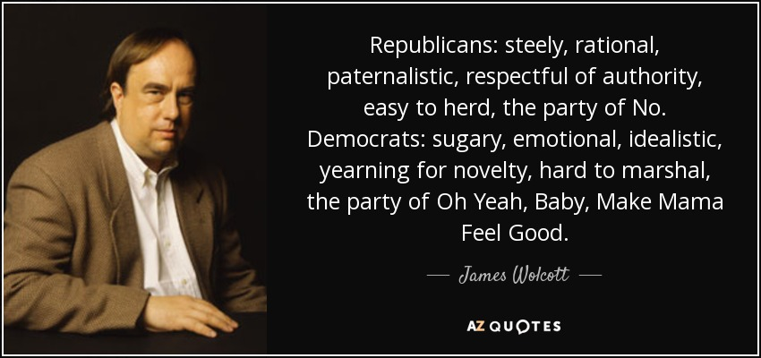 Republicans: steely, rational, paternalistic, respectful of authority, easy to herd, the party of No. Democrats: sugary, emotional, idealistic, yearning for novelty, hard to marshal, the party of Oh Yeah, Baby, Make Mama Feel Good. - James Wolcott