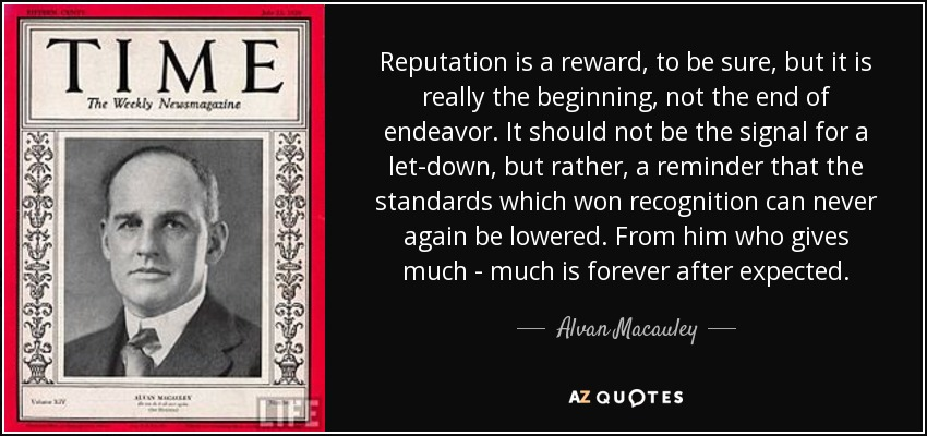 Reputation is a reward, to be sure, but it is really the beginning, not the end of endeavor. It should not be the signal for a let-down, but rather, a reminder that the standards which won recognition can never again be lowered. From him who gives much - much is forever after expected. - Alvan Macauley