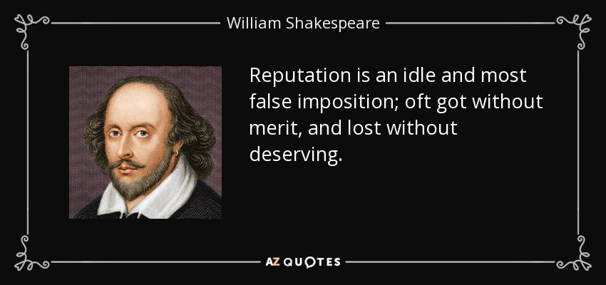 Reputation is an idle and most false imposition; oft got without merit, and lost without deserving. - William Shakespeare