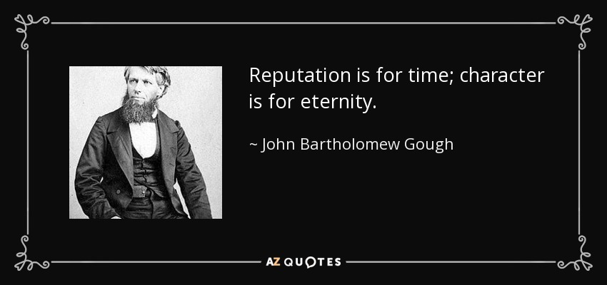 Reputation is for time; character is for eternity. - John Bartholomew Gough
