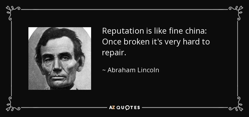 Reputation is like fine china: Once broken it's very hard to repair. - Abraham Lincoln