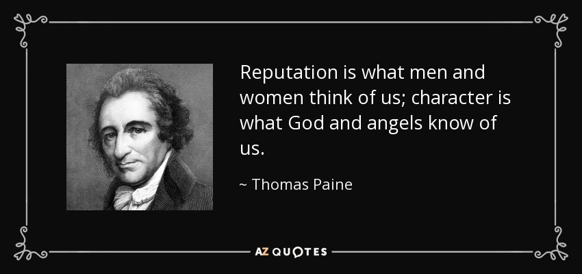 Reputation is what men and women think of us; character is what God and angels know of us. - Thomas Paine