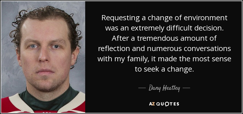 Requesting a change of environment was an extremely difficult decision. After a tremendous amount of reflection and numerous conversations with my family, it made the most sense to seek a change. - Dany Heatley