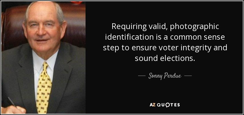 Requiring valid, photographic identification is a common sense step to ensure voter integrity and sound elections. - Sonny Perdue