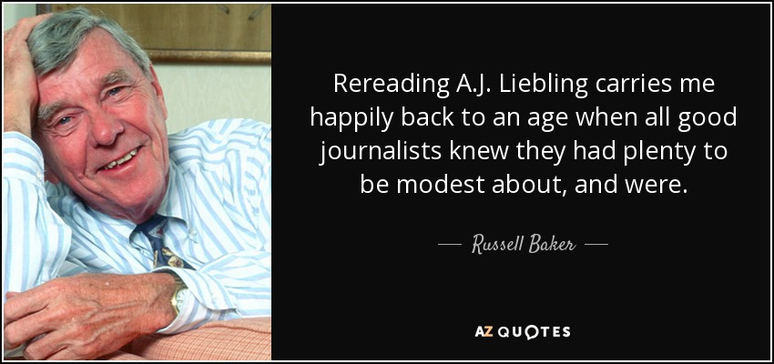 Rereading A.J. Liebling carries me happily back to an age when all good journalists knew they had plenty to be modest about, and were. - Russell Baker