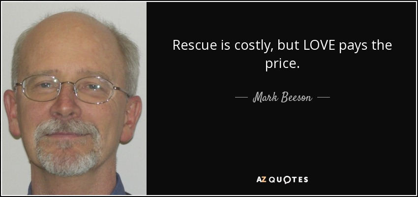 Rescue is costly, but LOVE pays the price. - Mark Beeson