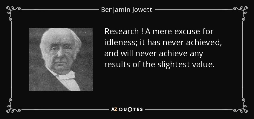Research ! A mere excuse for idleness; it has never achieved, and will never achieve any results of the slightest value. - Benjamin Jowett