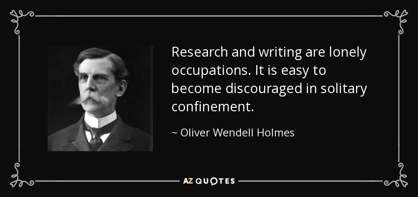 Research and writing are lonely occupations. It is easy to become discouraged in solitary confinement. - Oliver Wendell Holmes, Jr.
