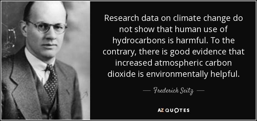Research data on climate change do not show that human use of hydrocarbons is harmful. To the contrary, there is good evidence that increased atmospheric carbon dioxide is environmentally helpful. - Frederick Seitz