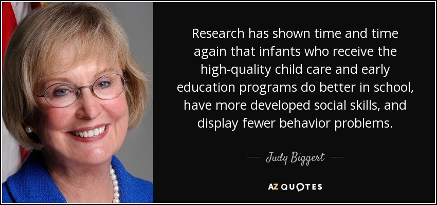Research has shown time and time again that infants who receive the high-quality child care and early education programs do better in school, have more developed social skills, and display fewer behavior problems. - Judy Biggert