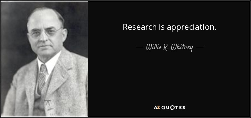 Research is appreciation. - Willis R. Whitney