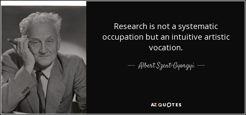 Research is not a systematic occupation but an intuitive artistic vocation. - Albert Szent-Gyorgyi