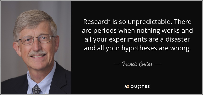 Research is so unpredictable. There are periods when nothing works and all your experiments are a disaster and all your hypotheses are wrong. - Francis Collins