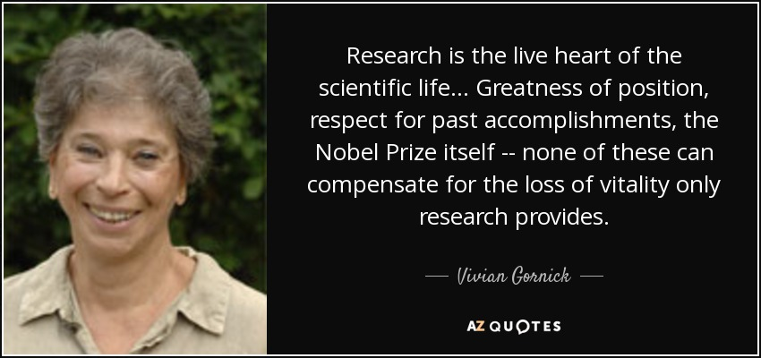 Research is the live heart of the scientific life ... Greatness of position, respect for past accomplishments, the Nobel Prize itself -- none of these can compensate for the loss of vitality only research provides. - Vivian Gornick