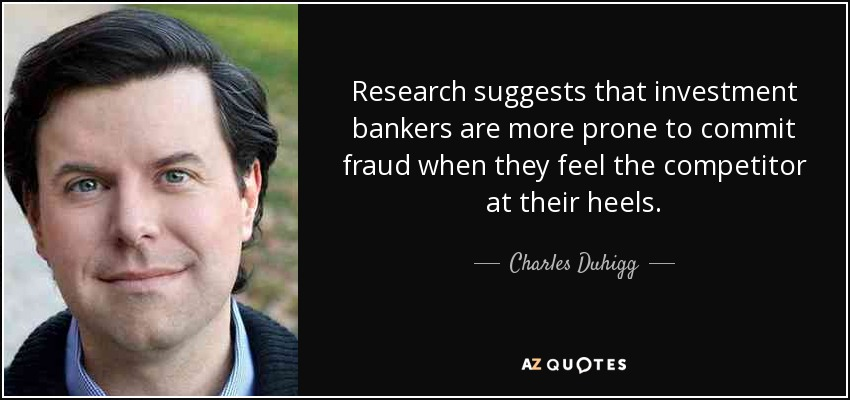 Research suggests that investment bankers are more prone to commit fraud when they feel the competitor at their heels. - Charles Duhigg