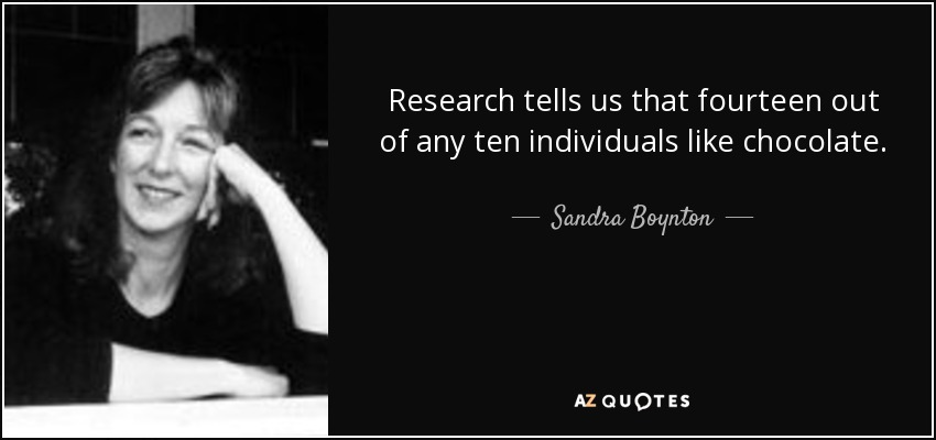 Research tells us that fourteen out of any ten individuals like chocolate. - Sandra Boynton