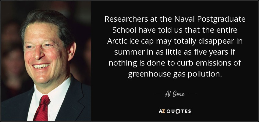 Researchers at the Naval Postgraduate School have told us that the entire Arctic ice cap may totally disappear in summer in as little as five years if nothing is done to curb emissions of greenhouse gas pollution. - Al Gore